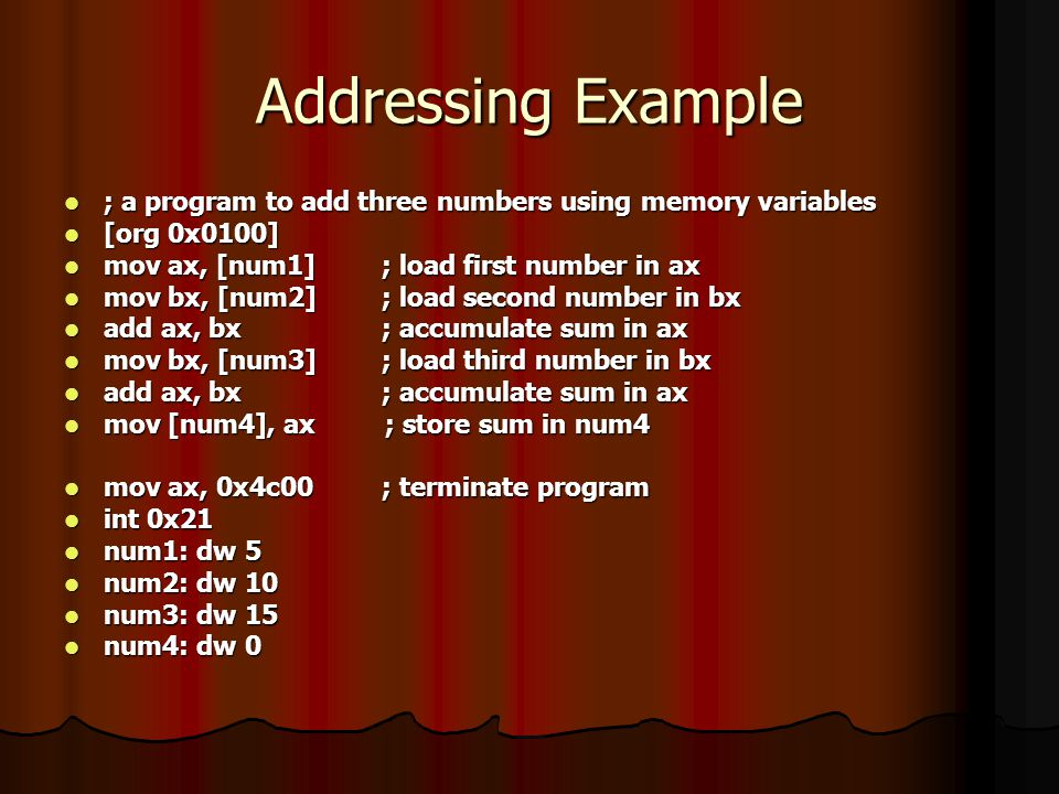 Addressing Example ; a program to add three numbers using memory variables. [org 0x0100] mov ax, [num1] ; load first number in ax.